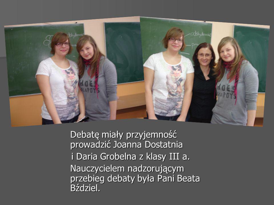 Debatę miały przyjemność prowadzić Joanna Dostatnia i Daria Grobelna z klasy III a. i Daria Grobelna z klasy III a. Nauczycielem nadzorującym przebieg