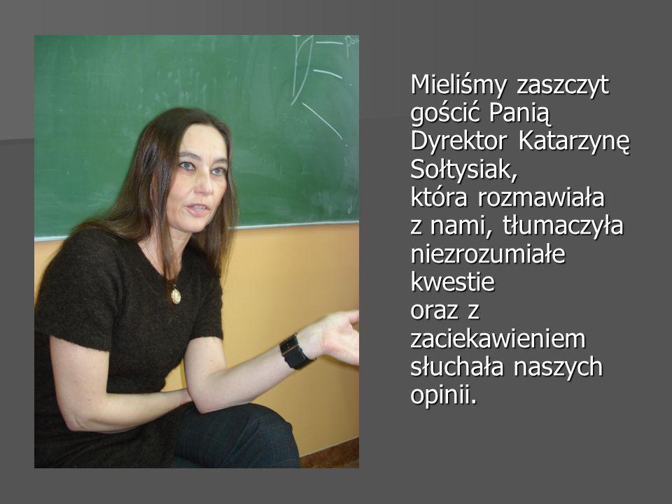 Mieliśmy zaszczyt gościć Panią Dyrektor Katarzynę Sołtysiak, która rozmawiała z nami, tłumaczyła niezrozumiałe kwestie oraz z zaciekawieniem słuchała