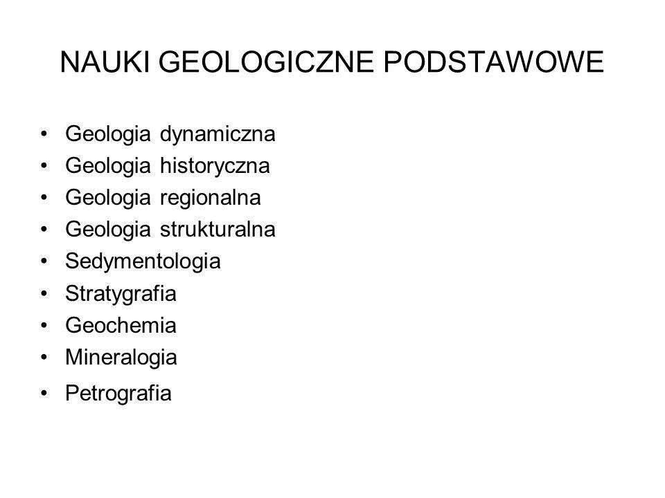 NAUKI GEOLOGICZNE PODSTAWOWE Geologia dynamiczna Geologia historyczna Geologia regionalna Geologia strukturalna Sedymentologia Stratygrafia Geochemia