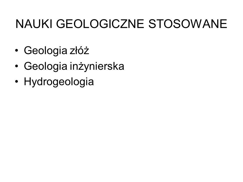 NAUKI GEOLOGICZNE STOSOWANE Geologia złóż Geologia inżynierska Hydrogeologia