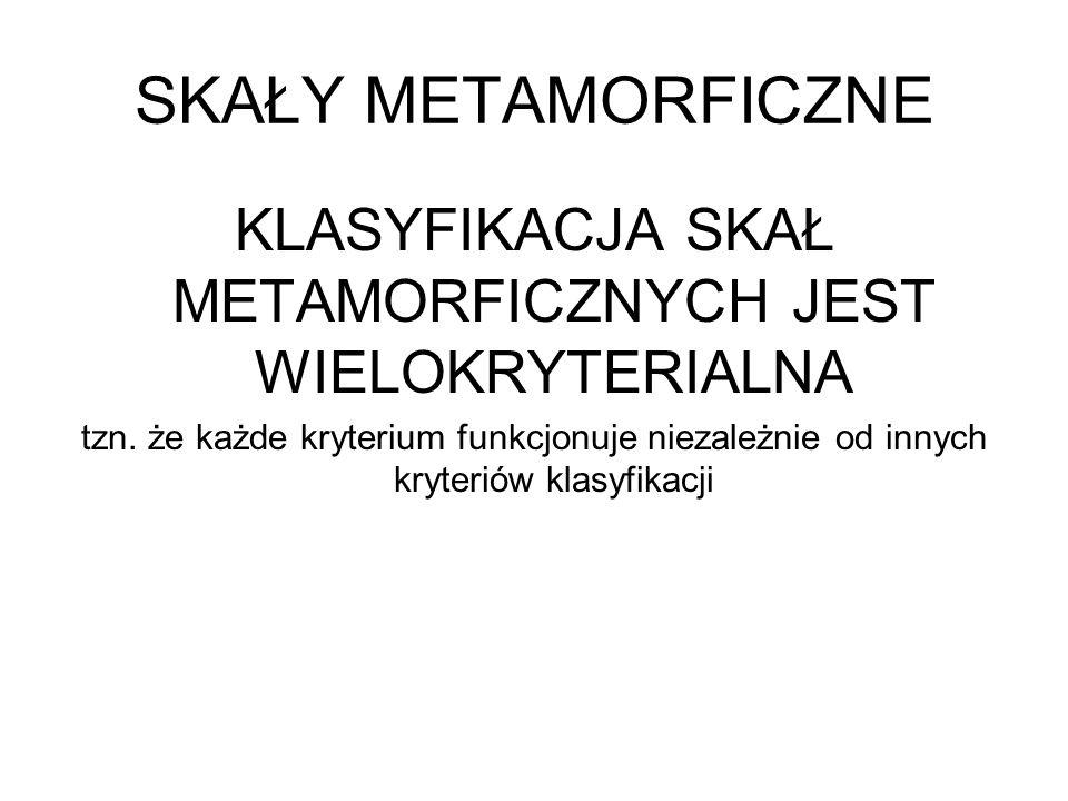 SKAŁY METAMORFICZNE KLASYFIKACJA SKAŁ METAMORFICZNYCH JEST WIELOKRYTERIALNA tzn. że każde kryterium funkcjonuje niezależnie od innych kryteriów klasyf