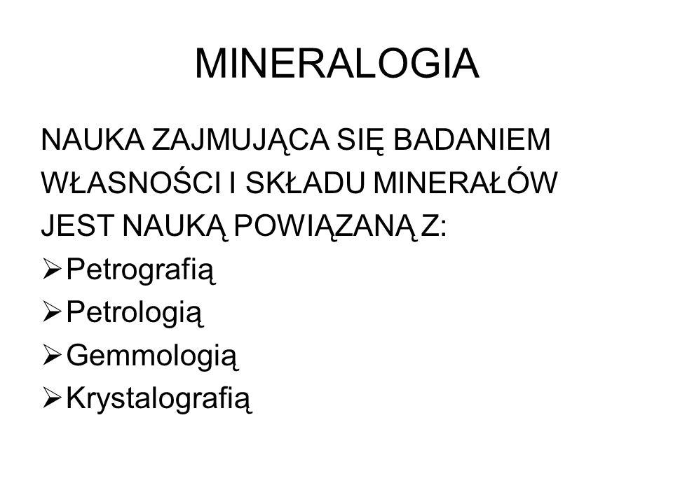 MINERALOGIA NAUKA ZAJMUJĄCA SIĘ BADANIEM WŁASNOŚCI I SKŁADU MINERAŁÓW JEST NAUKĄ POWIĄZANĄ Z: Petrografią Petrologią Gemmologią Krystalografią