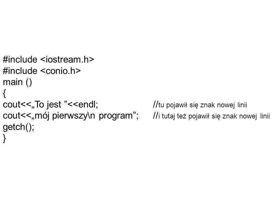#include #include main () { cout<<To jest <<endl; // tu pojawił się znak nowej linii cout<<mój pierwszy\n program; // i tutaj też pojawił się znak nowej linii getch(); }