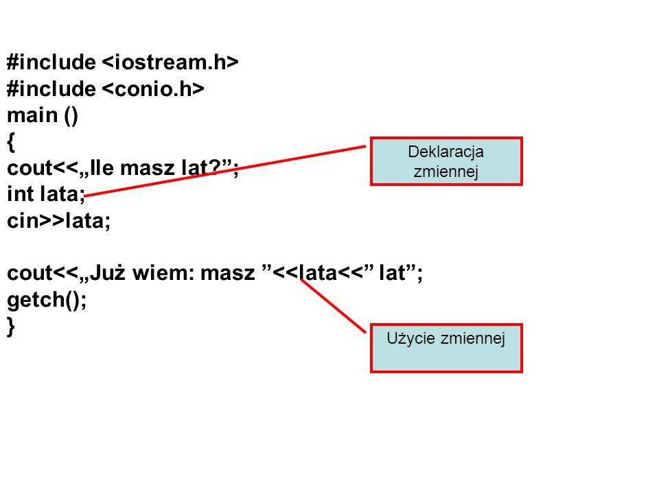 #include #include main () { cout<<Ile masz lat ; int lata; cin>>lata; cout<<Już wiem: masz <<lata<< lat; getch(); } Deklaracja zmiennej Użycie zmiennej