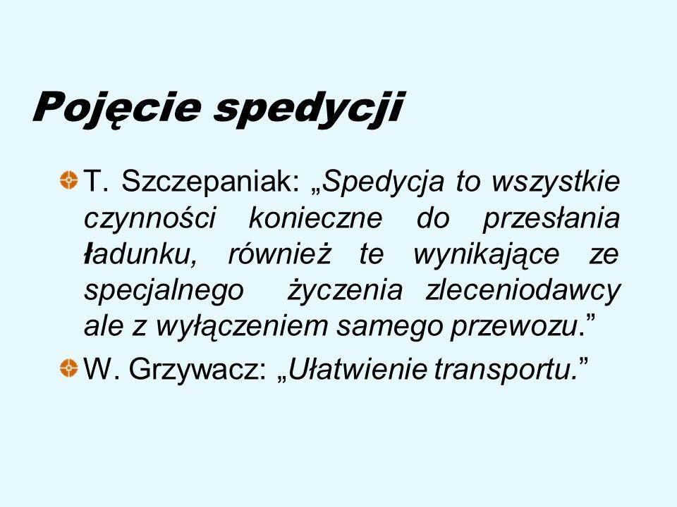 Pojęcie spedycji T. Szczepaniak: Spedycja to wszystkie czynności konieczne do przesłania ładunku, również te wynikające ze specjalnego życzenia zlecen