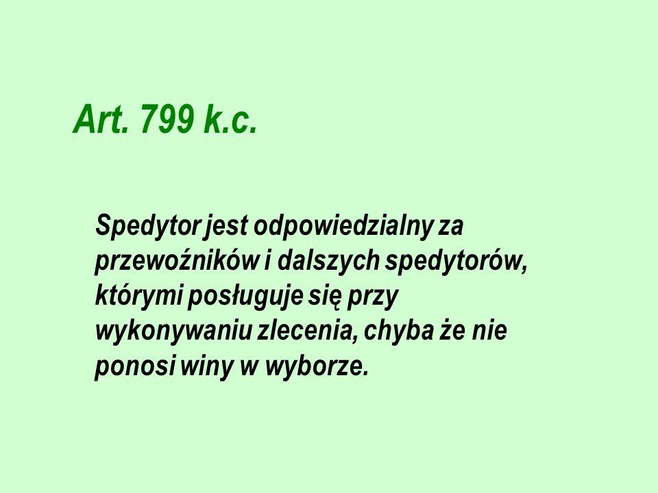 Art. 799 k.c. Spedytor jest odpowiedzialny za przewoźników i dalszych spedytorów, którymi posługuje się przy wykonywaniu zlecenia, chyba że nie ponosi