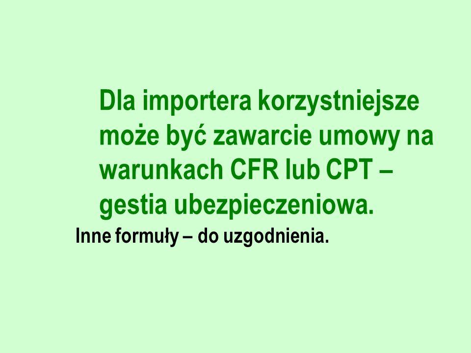 Dla importera korzystniejsze może być zawarcie umowy na warunkach CFR lub CPT – gestia ubezpieczeniowa. Inne formuły – do uzgodnienia.