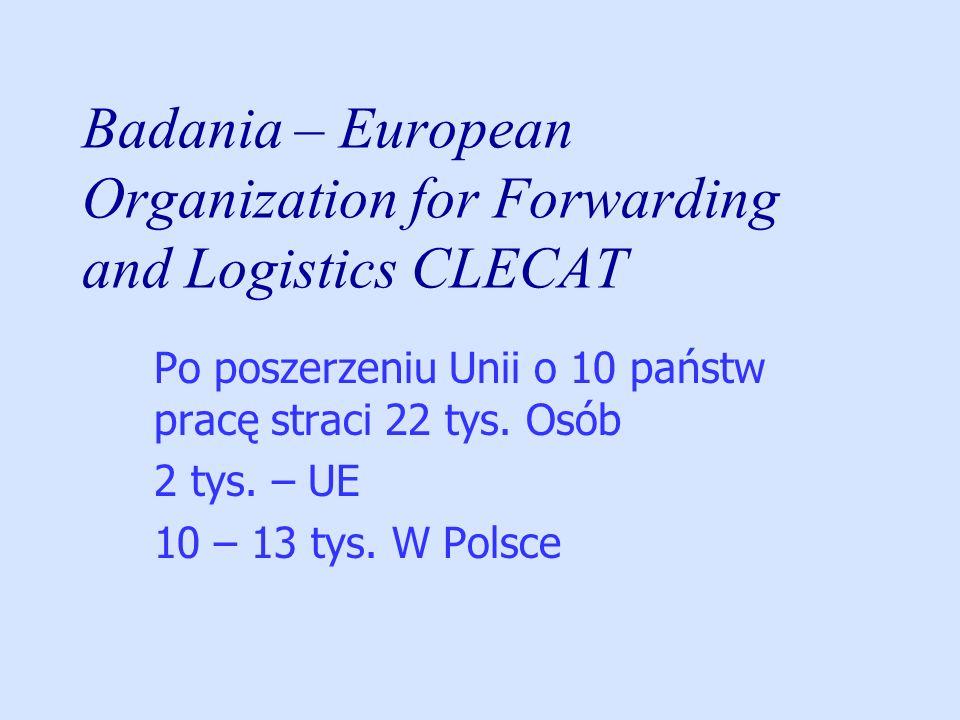 Badania – European Organization for Forwarding and Logistics CLECAT Po poszerzeniu Unii o 10 państw pracę straci 22 tys. Osób 2 tys. – UE 10 – 13 tys.