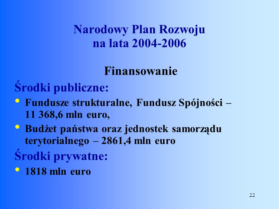 22 Finansowanie Środki publiczne: Fundusze strukturalne, Fundusz Spójności – 11 368,6 mln euro, Budżet państwa oraz jednostek samorządu terytorialnego
