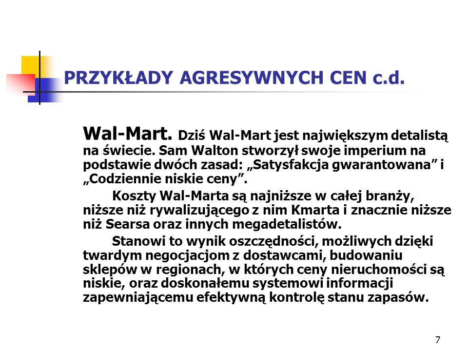 7 PRZYKŁADY AGRESYWNYCH CEN c.d. Wal-Mart. Dziś Wal-Mart jest największym detalistą na świecie. Sam Walton stworzył swoje imperium na podstawie dwóch