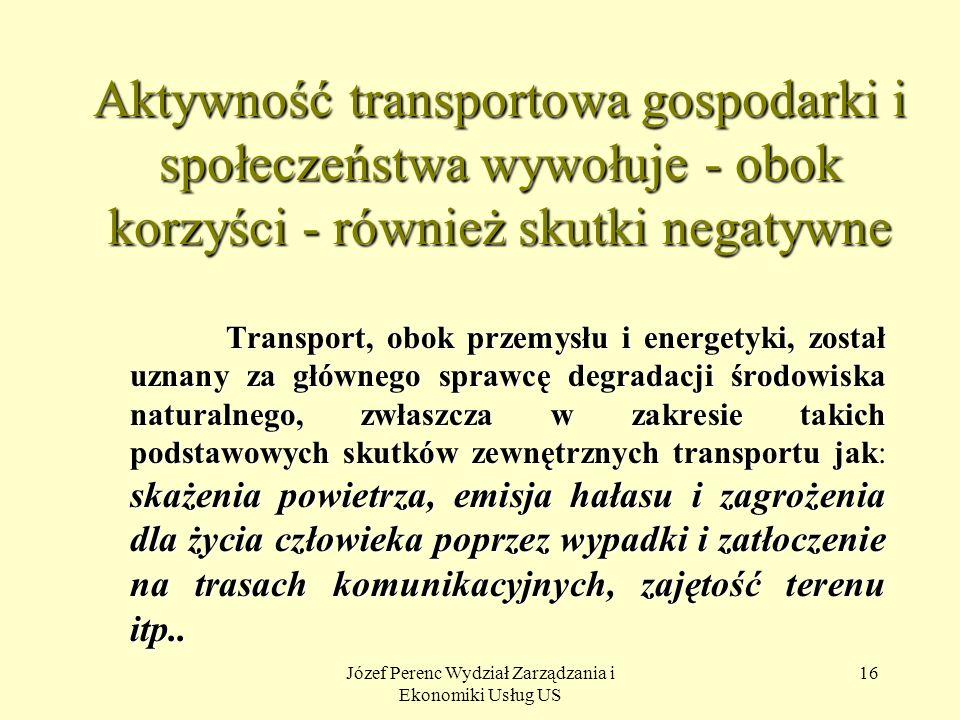 Józef Perenc Wydział Zarządzania i Ekonomiki Usług US 16 Aktywność transportowa gospodarki i społeczeństwa wywołuje - obok korzyści - również skutki n