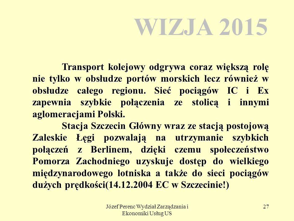 Józef Perenc Wydział Zarządzania i Ekonomiki Usług US 27 WIZJA 2015 Transport kolejowy odgrywa coraz większą rolę nie tylko w obsłudze portów morskich