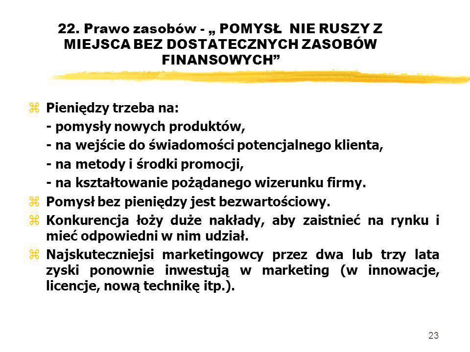 23 22. Prawo zasobów - POMYSŁ NIE RUSZY Z MIEJSCA BEZ DOSTATECZNYCH ZASOBÓW FINANSOWYCH zPieniędzy trzeba na: - pomysły nowych produktów, - na wejście