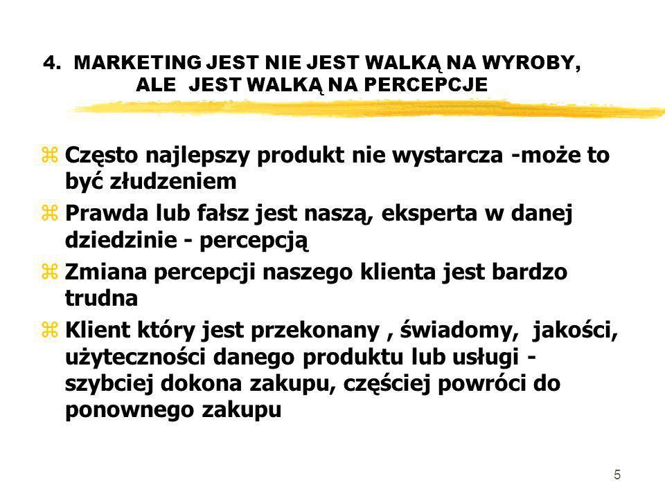 5 4. MARKETING JEST NIE JEST WALKĄ NA WYROBY, ALE JEST WALKĄ NA PERCEPCJE zCzęsto najlepszy produkt nie wystarcza -może to być złudzeniem zPrawda lub