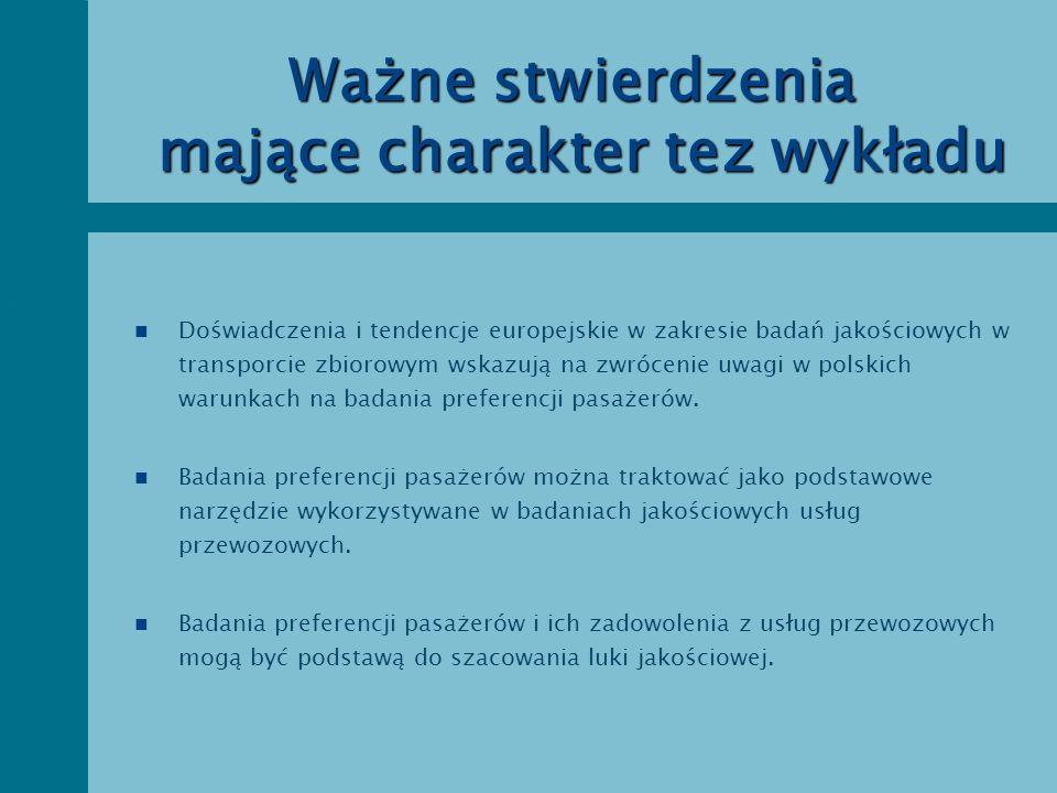Ważne stwierdzenia mające charakter tez wykładu n Badania preferencji pasażerów i luki jakościowej mogą służyć do właściwego ( skutecznego ) kształtowania jakości usług przewozowych oraz poprawy wizerunku firm przewozowych w oczach pasażerów n Właściwe wykorzystanie preferencji pasażerów może zwiększyć zainteresowanie usługami transportu zbiorowego a tym samym uczynić transport zbiorowy bardziej konkurencyjnym wobec transportu samochodowego.