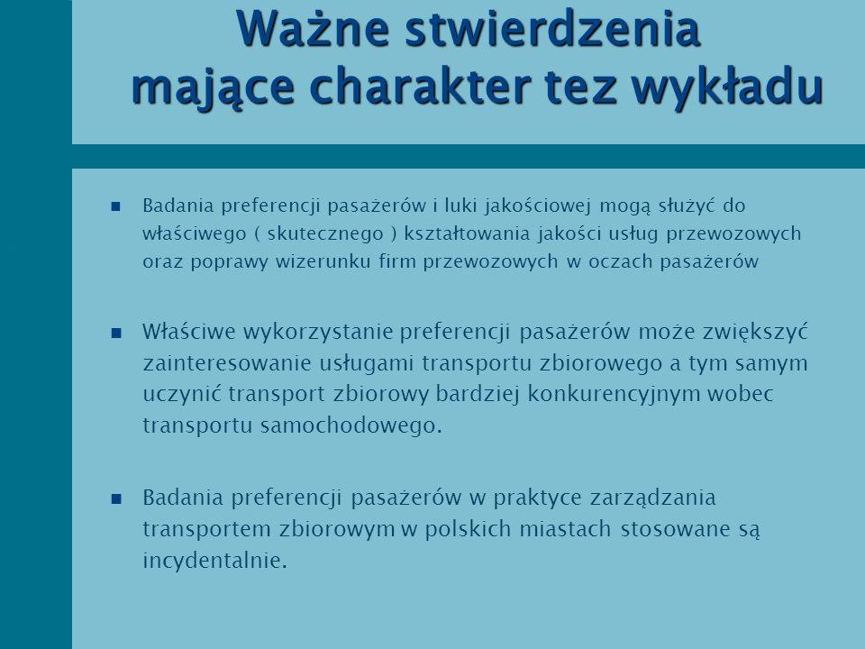 Europejski kontekst badań preferencji pasażerów n rozpoznawanie preferencji pasażerów podstawowym elementem badań jakościowych n ocena realizacji przewozów poprzez ocenę zadowolenia pasażerów n dążenie do proponowania usług, które w możliwie dużym stopniu zaspokajają oczekiwania pasażerów n dążenie do uświadomienia pasażerom działań zmierzających do spełnienia ich oczekiwań w maksymalnym stopniu n karta praw pasażera ( gwarancja jakości usług ) n strategia pasażer królem