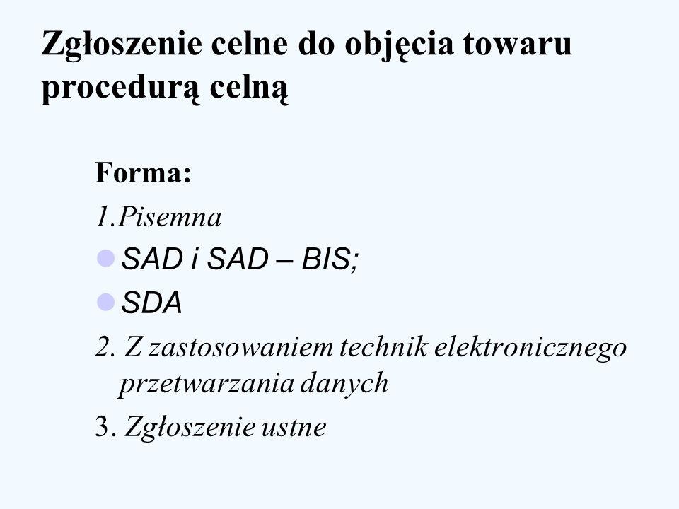 Zgłoszenie celne do objęcia towaru procedurą celną Forma: 1.Pisemna SAD i SAD – BIS; SDA 2. Z zastosowaniem technik elektronicznego przetwarzania dany