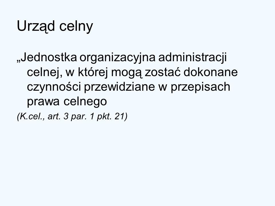 Urząd celny Jednostka organizacyjna administracji celnej, w której mogą zostać dokonane czynności przewidziane w przepisach prawa celnego (K.cel., art