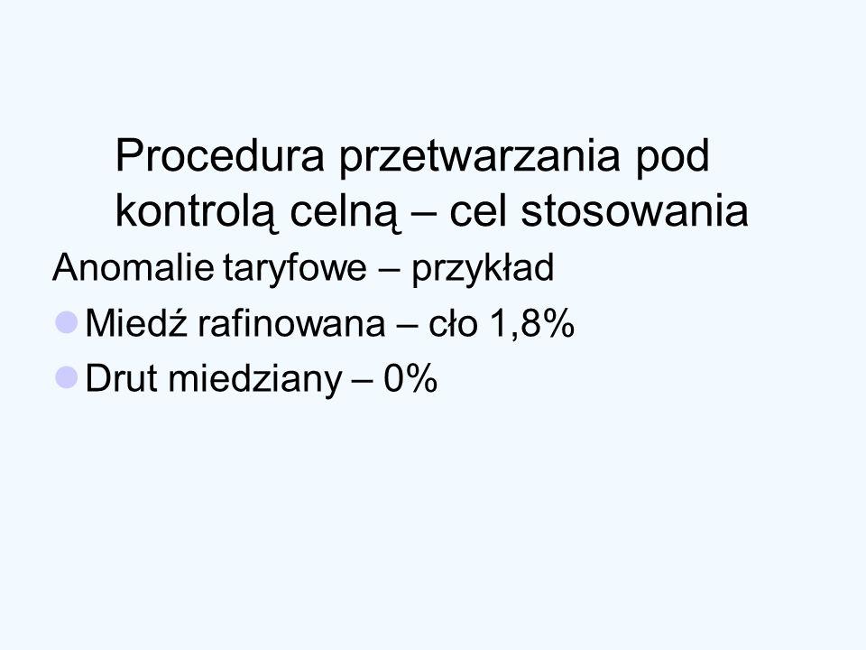 Procedura przetwarzania pod kontrolą celną – cel stosowania Anomalie taryfowe – przykład Miedź rafinowana – cło 1,8% Drut miedziany – 0%