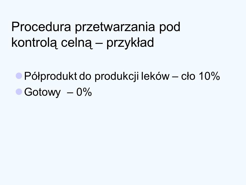 Procedura przetwarzania pod kontrolą celną – przykład Półprodukt do produkcji leków – cło 10% Gotowy – 0%