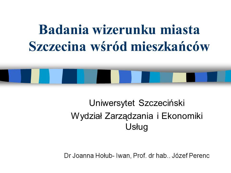 Badania wizerunku miasta Szczecina wśród mieszkańców Uniwersytet Szczeciński Wydział Zarządzania i Ekonomiki Usług Dr Joanna Hołub- Iwan, Prof. dr hab