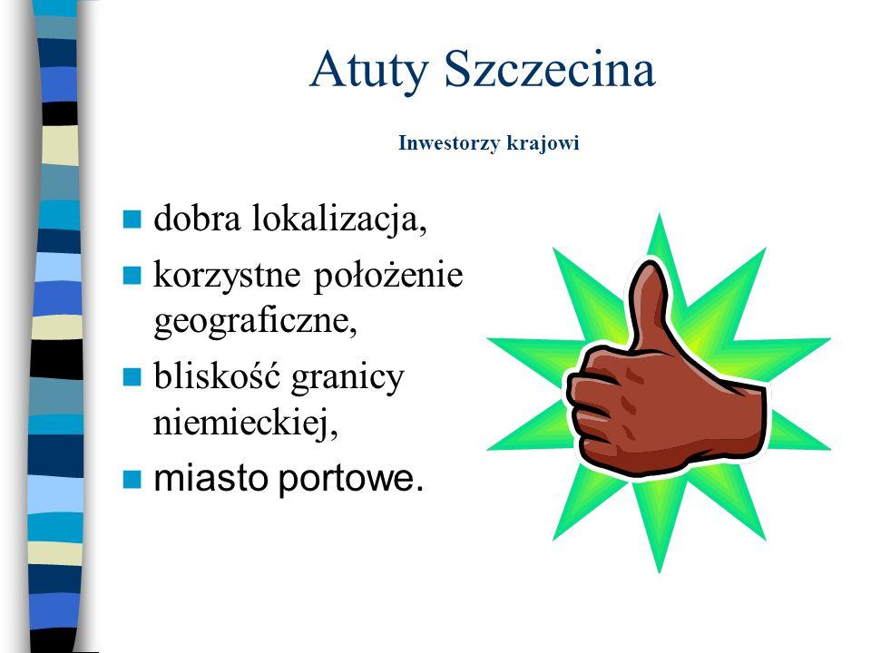 Atuty Szczecina Inwestorzy krajowi dobra lokalizacja, korzystne położenie geograficzne, bliskość granicy niemieckiej, miasto portowe.