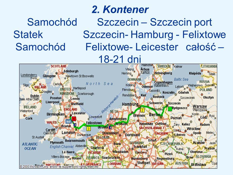 2. Kontener Samochód Szczecin – Szczecin port Statek Szczecin- Hamburg - Felixtowe Samochód Felixtowe- Leicester całość – 18-21 dni