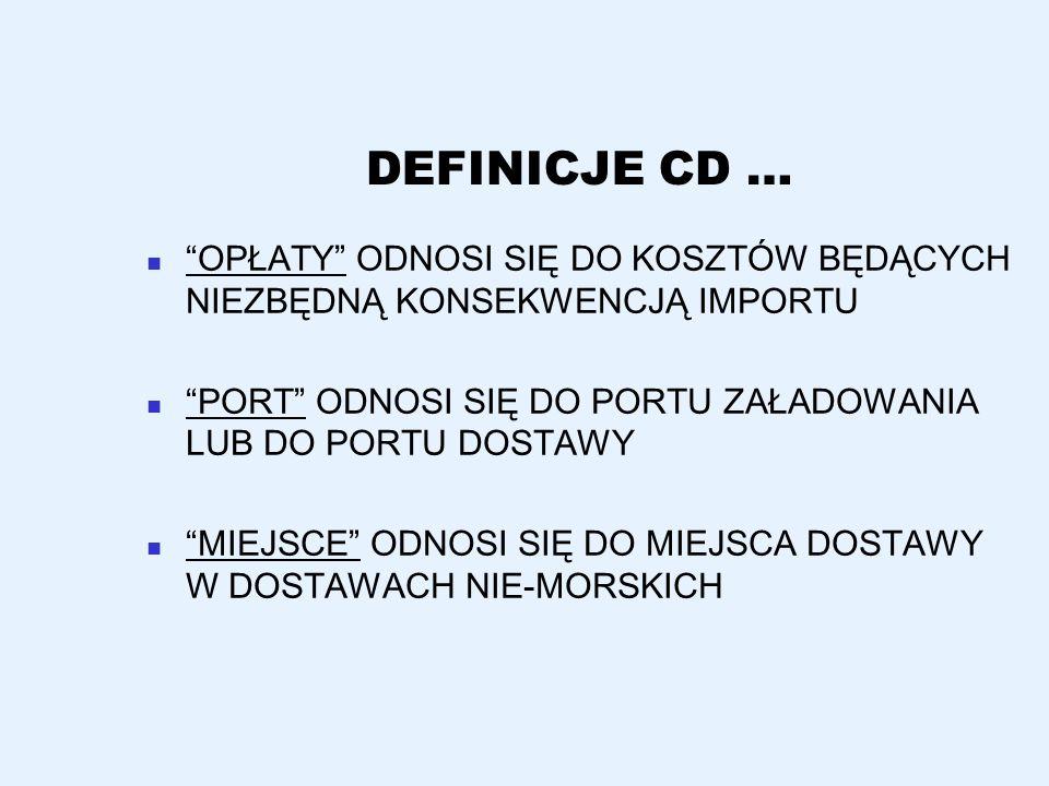 DEFINICJE CD … OPŁATY ODNOSI SIĘ DO KOSZTÓW BĘDĄCYCH NIEZBĘDNĄ KONSEKWENCJĄ IMPORTU PORT ODNOSI SIĘ DO PORTU ZAŁADOWANIA LUB DO PORTU DOSTAWY MIEJSCE