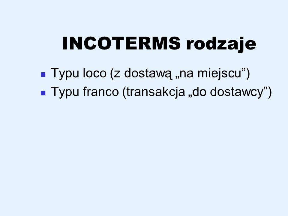 INCOTERMS rodzaje Typu loco (z dostawą na miejscu) Typu franco (transakcja do dostawcy)