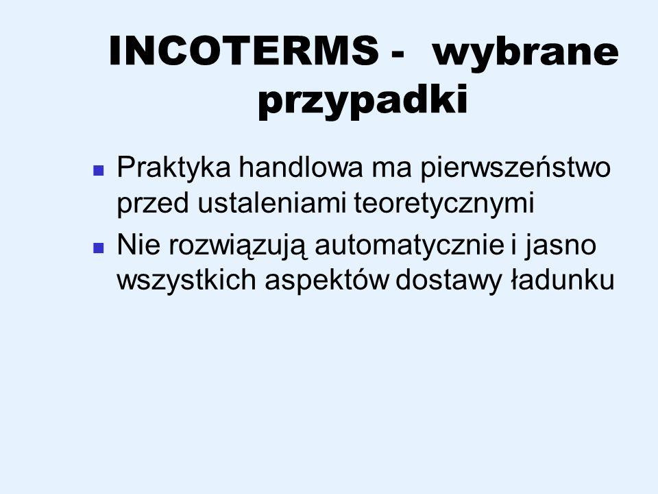 INCOTERMS - wybrane przypadki Praktyka handlowa ma pierwszeństwo przed ustaleniami teoretycznymi Nie rozwiązują automatycznie i jasno wszystkich aspek