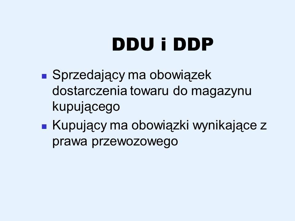 DDU i DDP Sprzedający ma obowiązek dostarczenia towaru do magazynu kupującego Kupujący ma obowiązki wynikające z prawa przewozowego
