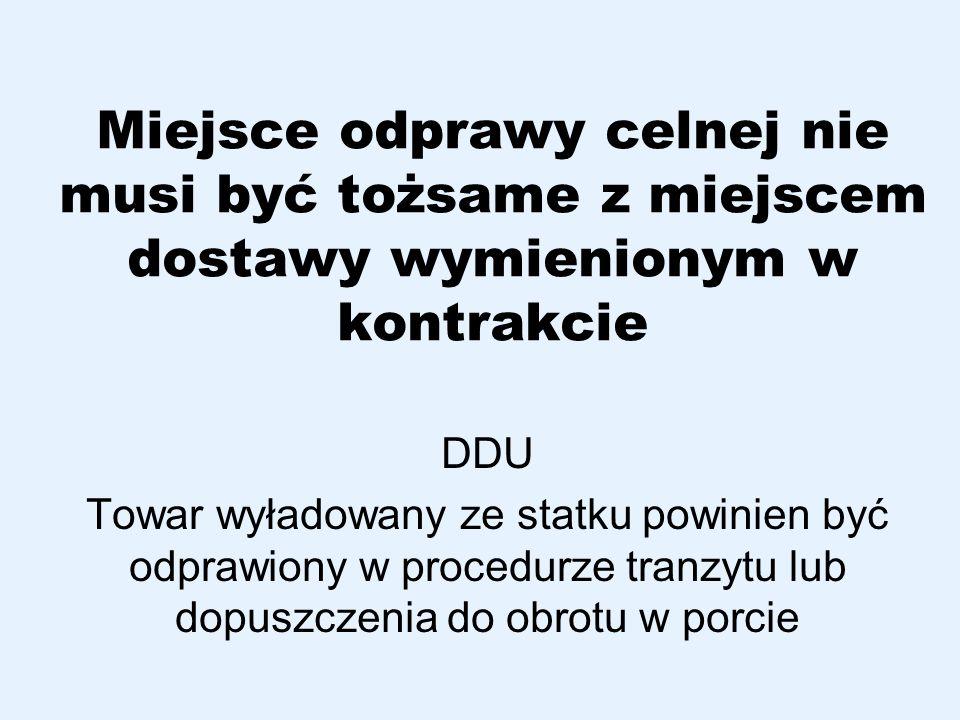 Miejsce odprawy celnej nie musi być tożsame z miejscem dostawy wymienionym w kontrakcie DDU Towar wyładowany ze statku powinien być odprawiony w proce