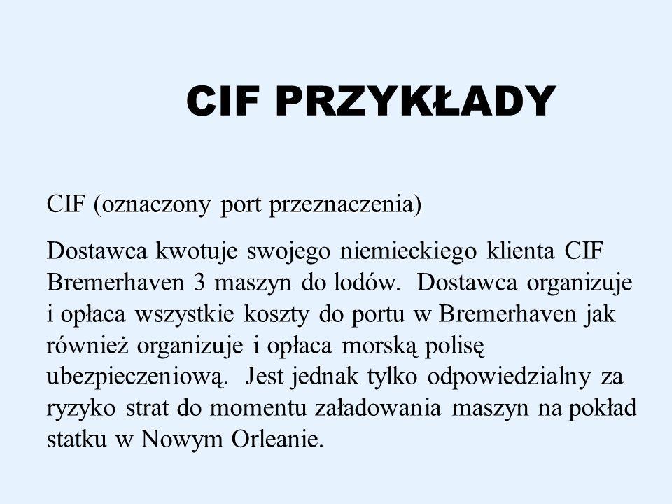 CIF PRZYKŁADY CIF (oznaczony port przeznaczenia) Dostawca kwotuje swojego niemieckiego klienta CIF Bremerhaven 3 maszyn do lodów. Dostawca organizuje