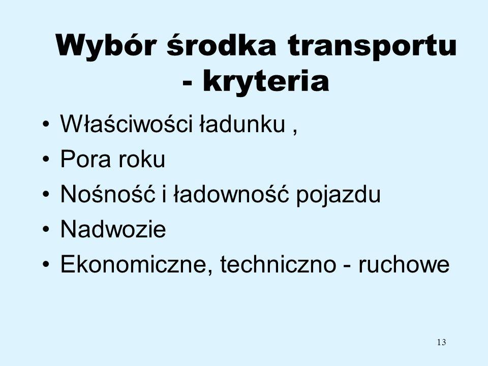 13 Wybór środka transportu - kryteria Właściwości ładunku, Pora roku Nośność i ładowność pojazdu Nadwozie Ekonomiczne, techniczno - ruchowe