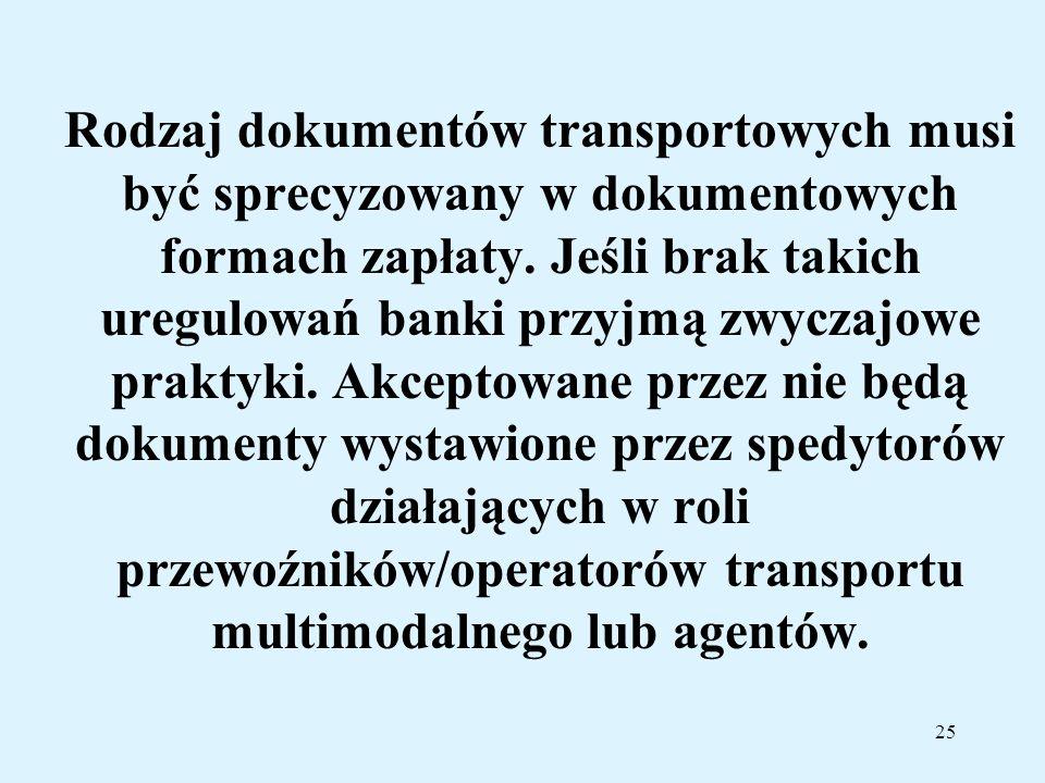 25 Rodzaj dokumentów transportowych musi być sprecyzowany w dokumentowych formach zapłaty. Jeśli brak takich uregulowań banki przyjmą zwyczajowe prakt