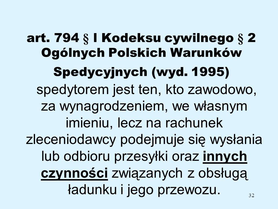32 art. 794 § l Kodeksu cywilnego § 2 Ogólnych Polskich Warunków Spedycyjnych (wyd. 1995) spedytorem jest ten, kto zawodowo, za wynagrodzeniem, we wła