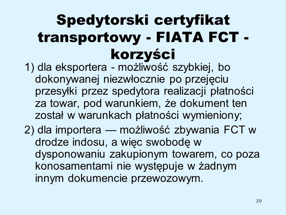 39 Spedytorski certyfikat transportowy - FIATA FCT - korzyści 1) dla eksportera - możliwość szybkiej, bo dokonywanej niezwłocznie po przejęciu przesył