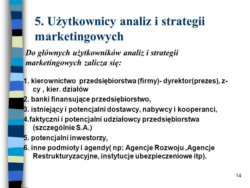 14 5. Użytkownicy analiz i strategii marketingowych 1. kierownictwo przedsiębiorstwa (firmy)- dyrektor(prezes), z- cy, kier. działów 2. banki finansuj