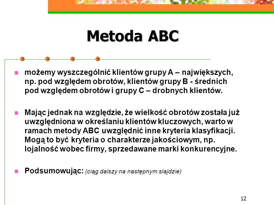 12 Metoda ABC możemy wyszczególnić klientów grupy A – największych, np. pod względem obrotów, klientów grupy B - średnich pod względem obrotów i grupy