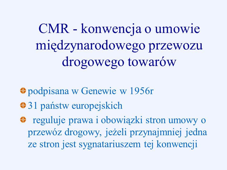 CMR - konwencja o umowie międzynarodowego przewozu drogowego towarów podpisana w Genewie w 1956r 31 państw europejskich reguluje prawa i obowiązki str