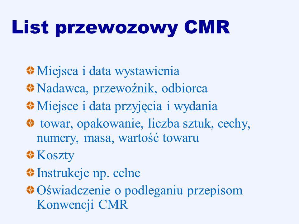 List przewozowy CMR Miejsca i data wystawienia Nadawca, przewoźnik, odbiorca Miejsce i data przyjęcia i wydania towar, opakowanie, liczba sztuk, cechy