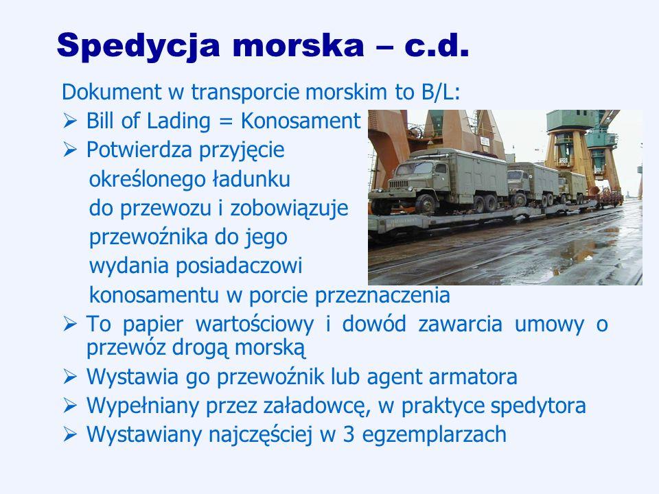 Spedycja morska – c.d. Dokument w transporcie morskim to B/L: Bill of Lading = Konosament Potwierdza przyjęcie określonego ładunku do przewozu i zobow