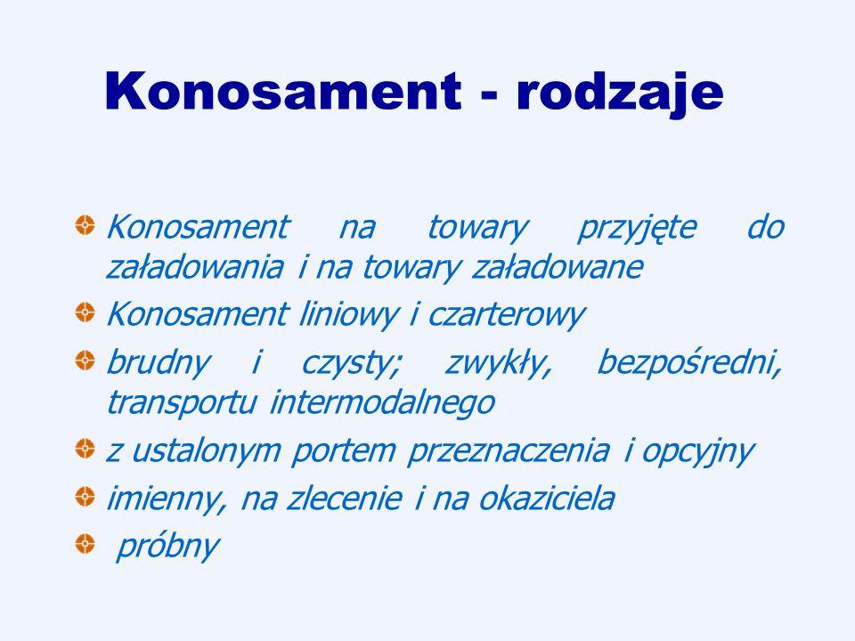 Konosament - rodzaje Konosament na towary przyjęte do załadowania i na towary załadowane Konosament liniowy i czarterowy brudny i czysty; zwykły, bezp