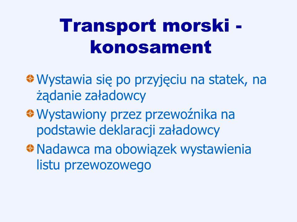 Transport morski - konosament Wystawia się po przyjęciu na statek, na żądanie załadowcy Wystawiony przez przewoźnika na podstawie deklaracji załadowcy
