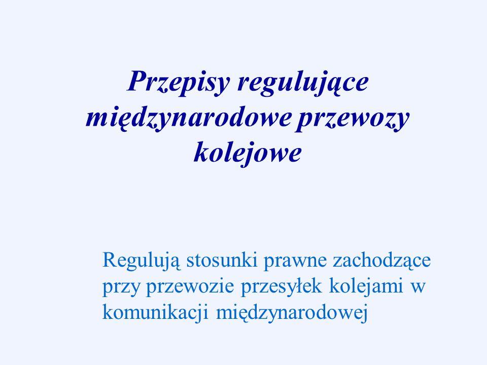 Przepisy regulujące międzynarodowe przewozy kolejowe Regulują stosunki prawne zachodzące przy przewozie przesyłek kolejami w komunikacji międzynarodow