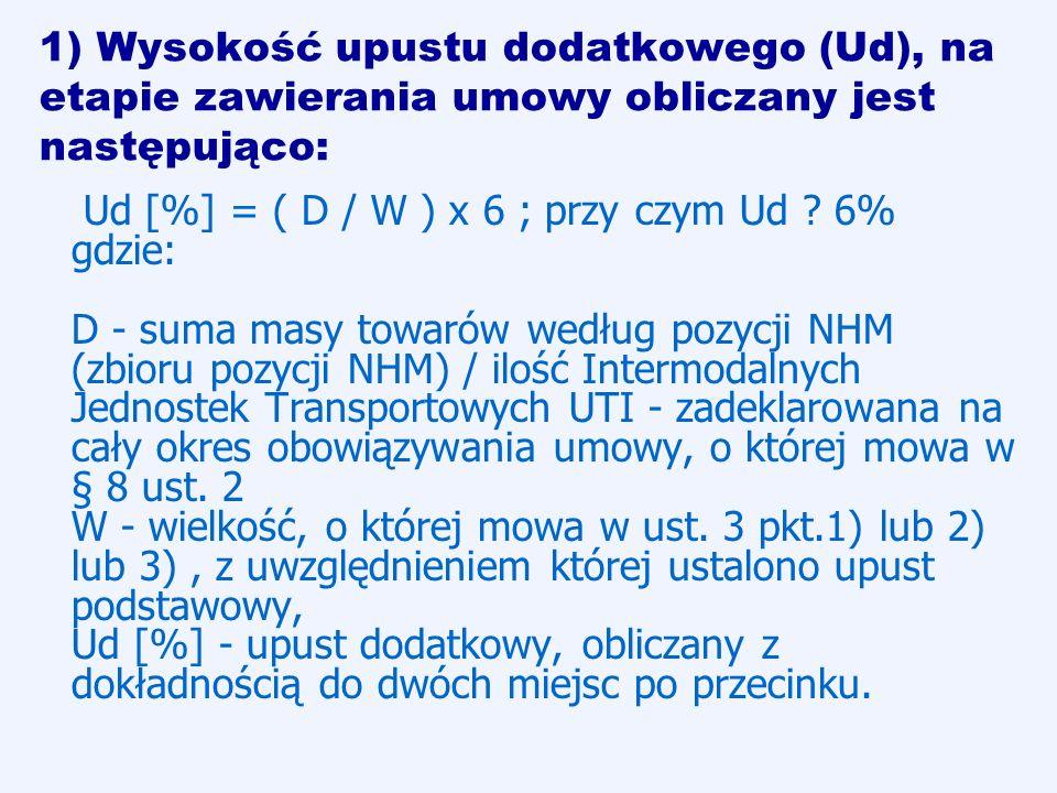 1) Wysokość upustu dodatkowego (Ud), na etapie zawierania umowy obliczany jest następująco: Ud [%] = ( D / W ) x 6 ; przy czym Ud ? 6% gdzie: D - suma