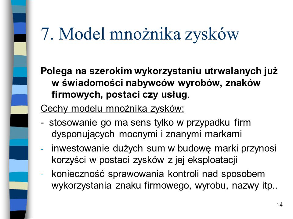 14 7. Model mnożnika zysków Polega na szerokim wykorzystaniu utrwalanych już w świadomości nabywców wyrobów, znaków firmowych, postaci czy usług. Cech