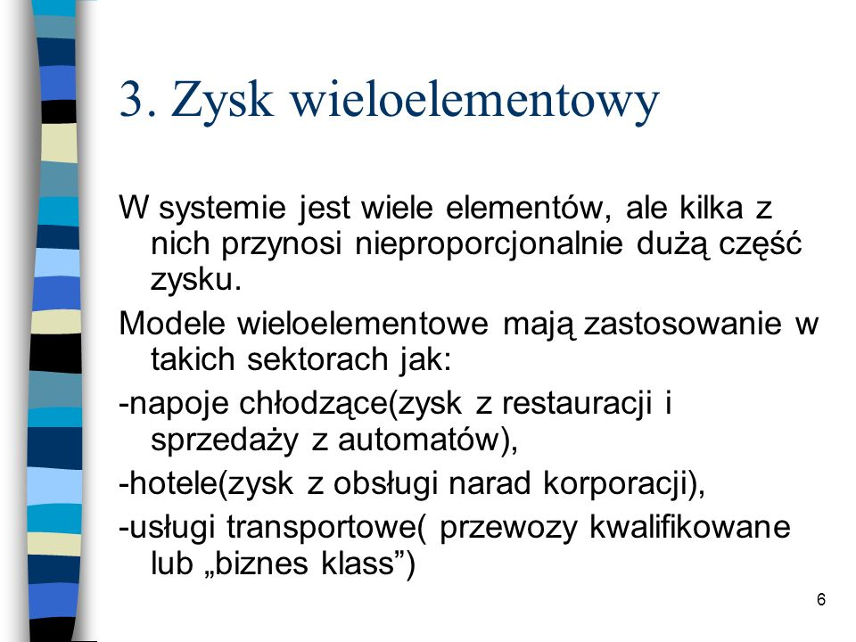 6 3. Zysk wieloelementowy W systemie jest wiele elementów, ale kilka z nich przynosi nieproporcjonalnie dużą część zysku. Modele wieloelementowe mają