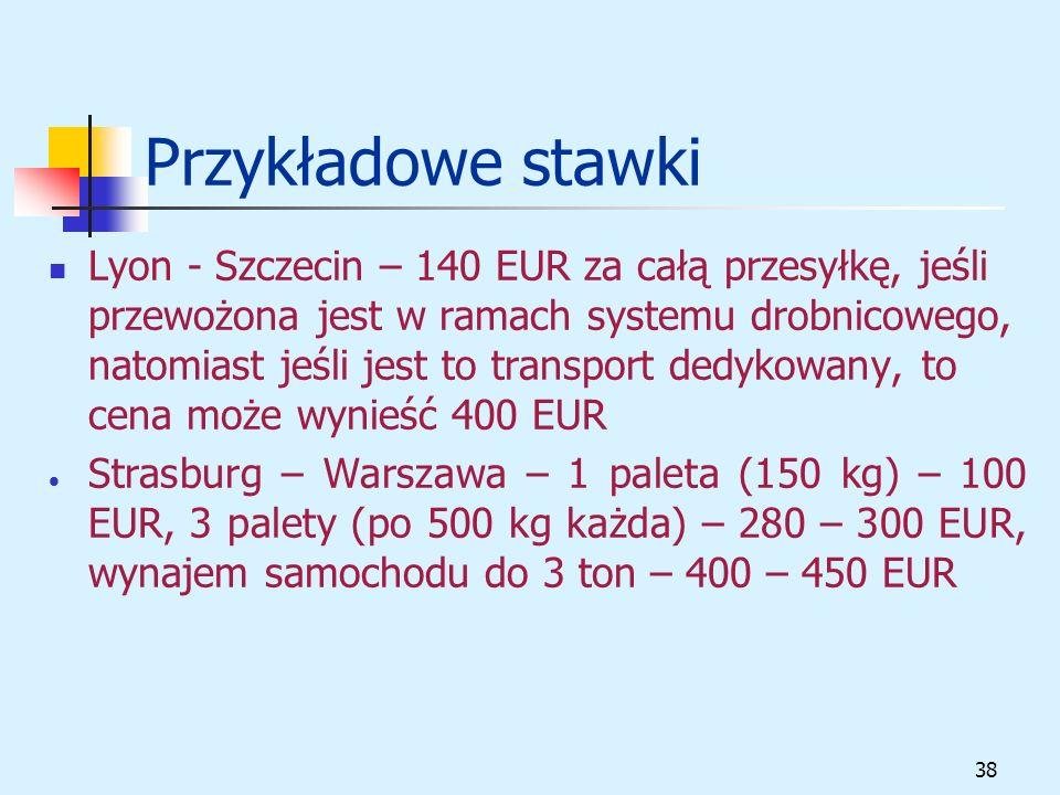38 Przykładowe stawki Lyon - Szczecin – 140 EUR za całą przesyłkę, jeśli przewożona jest w ramach systemu drobnicowego, natomiast jeśli jest to transport dedykowany, to cena może wynieść 400 EUR Strasburg – Warszawa – 1 paleta (150 kg) – 100 EUR, 3 palety (po 500 kg każda) – 280 – 300 EUR, wynajem samochodu do 3 ton – 400 – 450 EUR