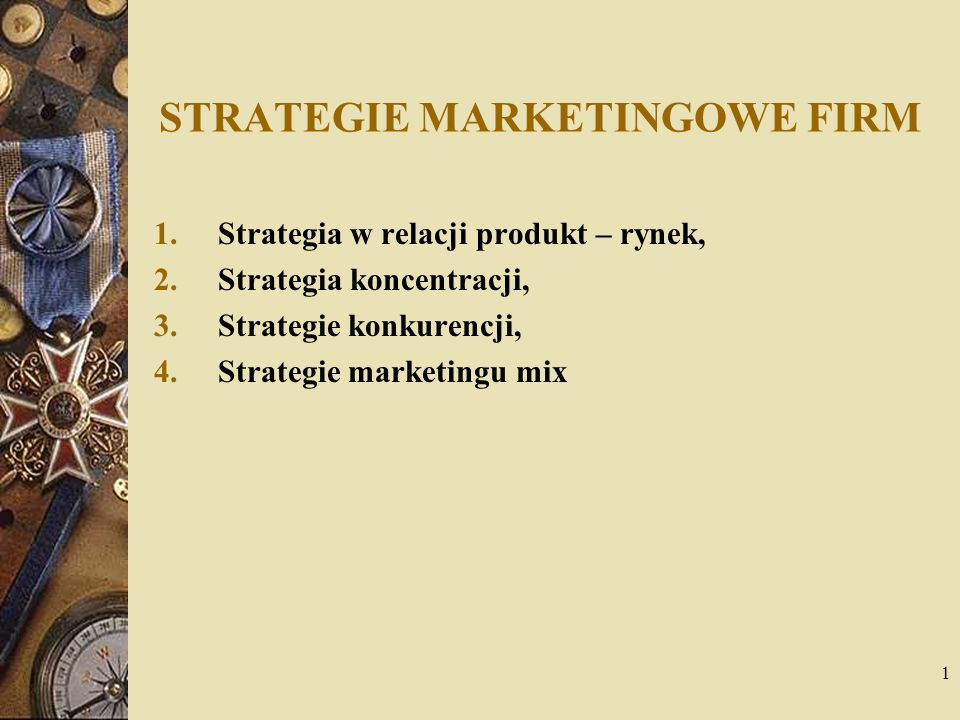 1 STRATEGIE MARKETINGOWE FIRM 1.Strategia w relacji produkt – rynek, 2.Strategia koncentracji, 3.Strategie konkurencji, 4.Strategie marketingu mix